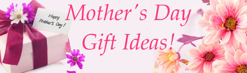 Mother's Day Gift Ideas – Get Started Early